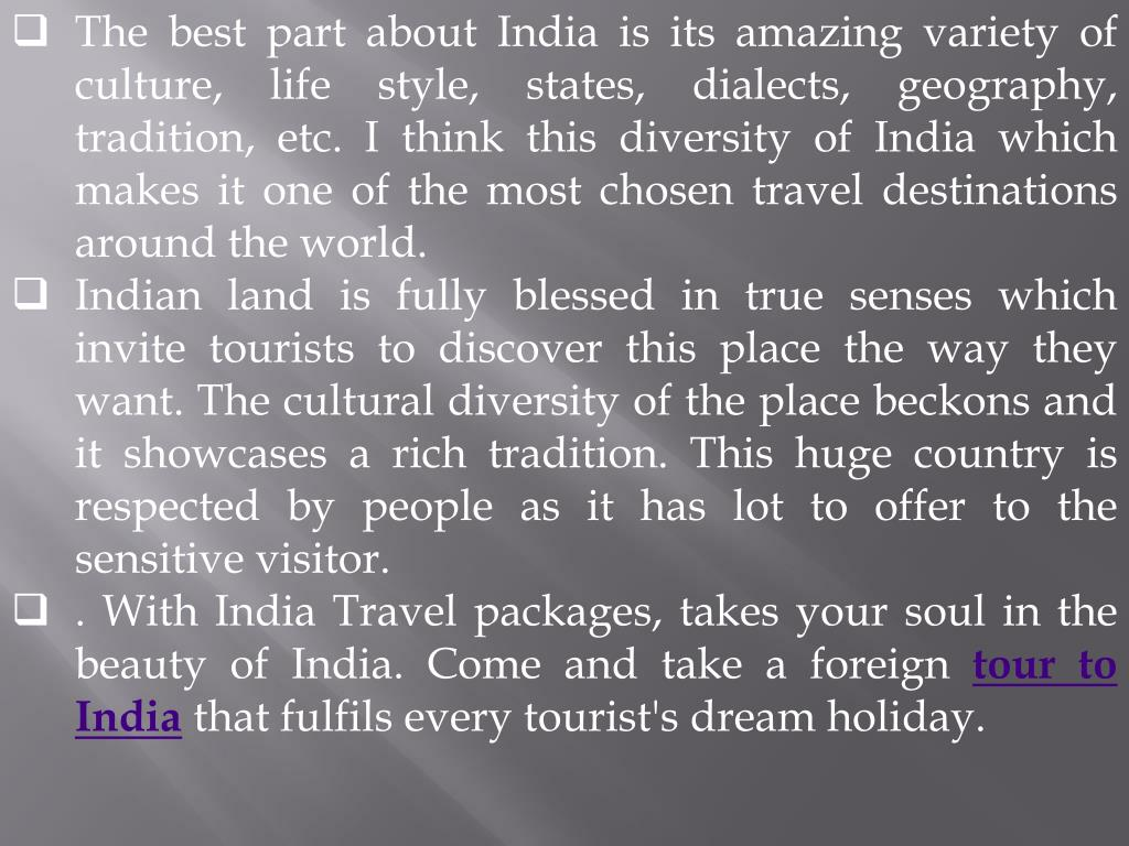 The best part about India is its amazing variety of culture, life style, states, dialects, geography, tradition, etc. I think this diversity of India which makes it one of the most chosen travel destinations around the world.
