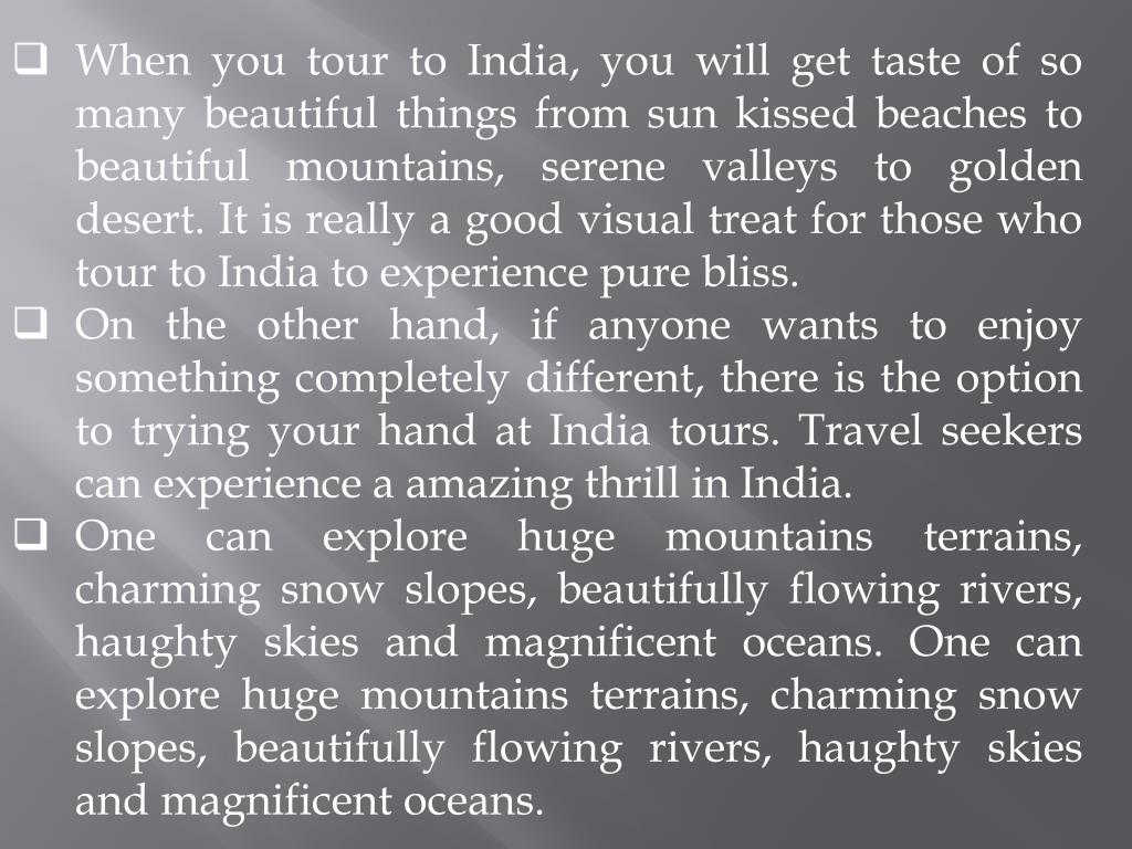 When you tour to India, you will get taste of so many beautiful things from sun kissed beaches to beautiful mountains, serene valleys to golden desert. It is really a good visual treat for those who tour to India to experience pure bliss.