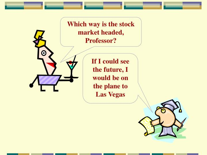 Which way is the stock market headed, Professor?