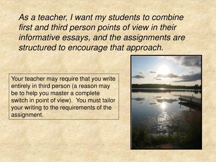 As a teacher, I want my students to combine first and third person points of view in their informative essays, and the assignments are structured to encourage that approach.
