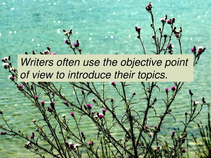 Writers often use the objective point of view to introduce their topics.