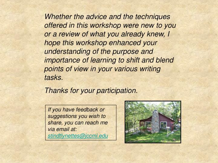 Whether the advice and the techniques offered in this workshop were new to you or a review of what you already knew, I hope this workshop enhanced your understanding of the purpose and importance of learning to shift and blend points of view in your various writing tasks.