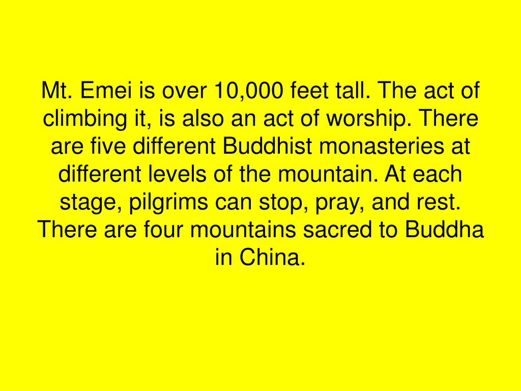 Mt. Emei is over 10,000 feet tall. The act of climbing it, is also an act of worship. There are five different Buddhist monasteries at different levels of the mountain. At each stage, pilgrims can stop, pray, and rest. There are four mountains sacred to Buddha in China.