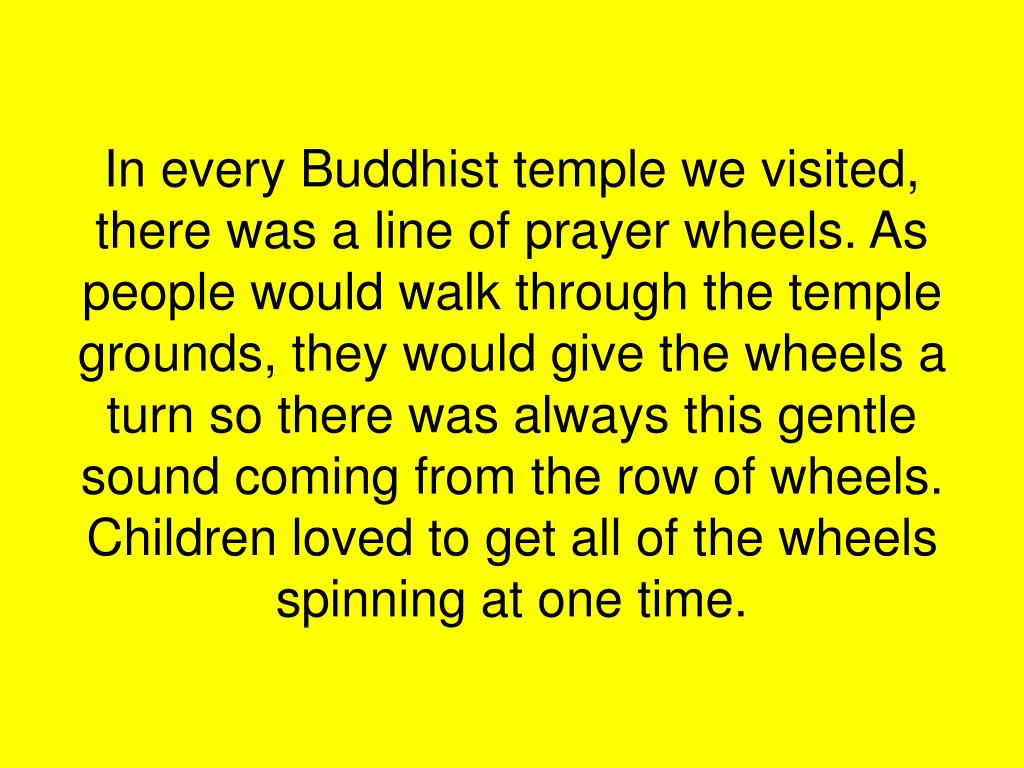In every Buddhist temple we visited, there was a line of prayer wheels. As people would walk through the temple grounds, they would give the wheels a turn so there was always this gentle sound coming from the row of wheels. Children loved to get all of the wheels spinning at one time.