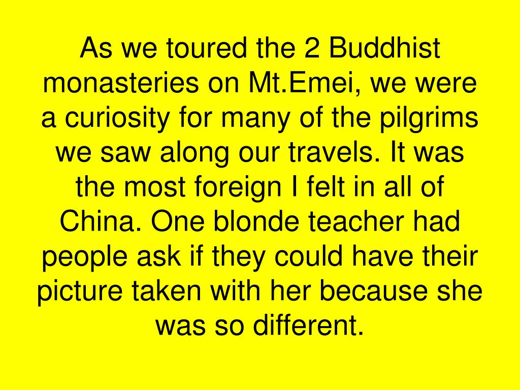 As we toured the 2 Buddhist monasteries on Mt.Emei, we were a curiosity for many of the pilgrims we saw along our travels. It was the most foreign I felt in all of China. One blonde teacher had people ask if they could have their picture taken with her because she was so different.