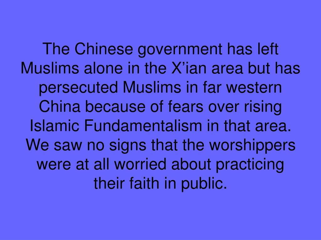 The Chinese government has left Muslims alone in the X'ian area but has persecuted Muslims in far western China because of fears over rising Islamic Fundamentalism in that area. We saw no signs that the worshippers were at all worried about practicing their faith in public.