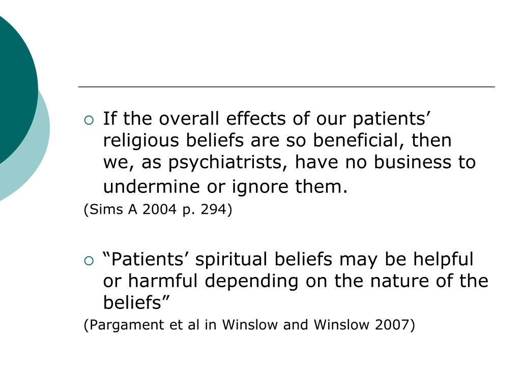 If the overall effects of our patients' religious beliefs are so beneficial, then we, as psychiatrists, have no business to undermine or ignore them.