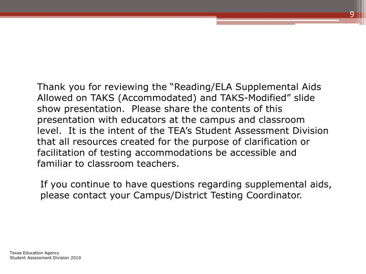 "Thank you for reviewing the ""Reading/ELA Supplemental Aids Allowed on TAKS (Accommodated) and TAKS-Modified"" slide show presentation.  Please share the contents of this presentation with educators at the campus and classroom level.  It is the intent of the TEA's Student Assessment Division that all resources created for the purpose of clarification or facilitation of testing accommodations be accessible and familiar to classroom teachers."