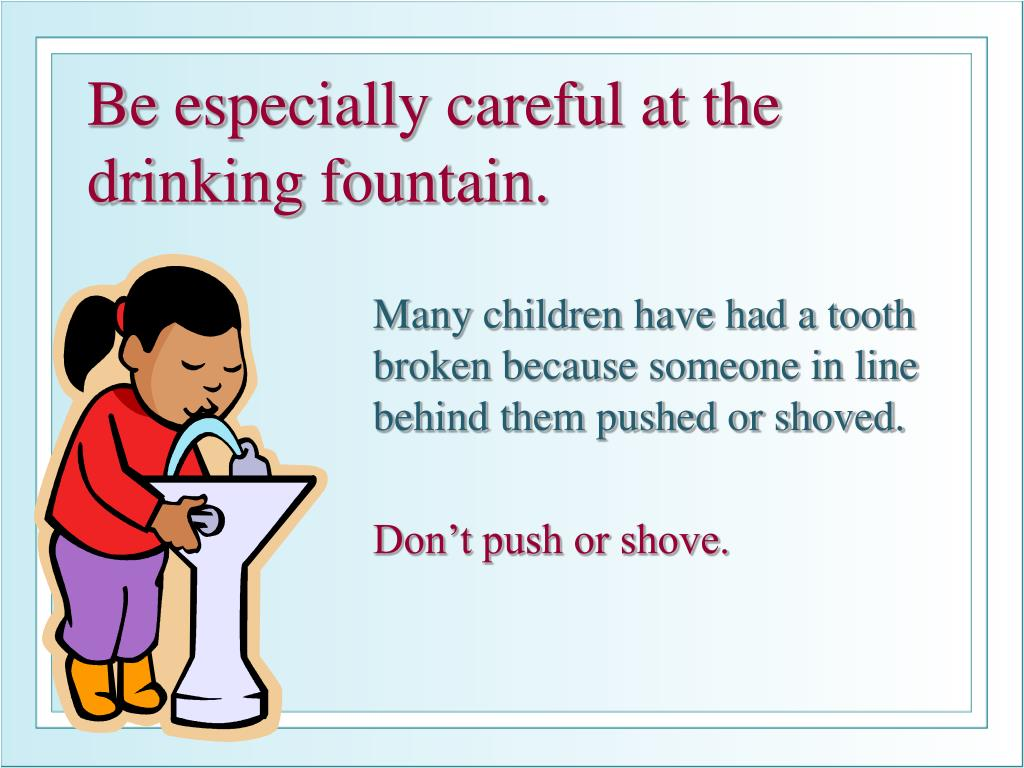 Be especially careful at the drinking fountain.