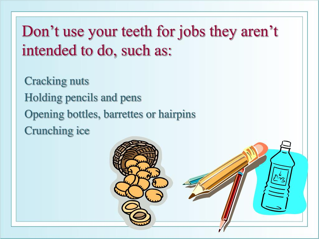 Don't use your teeth for jobs they aren't intended to do, such as:
