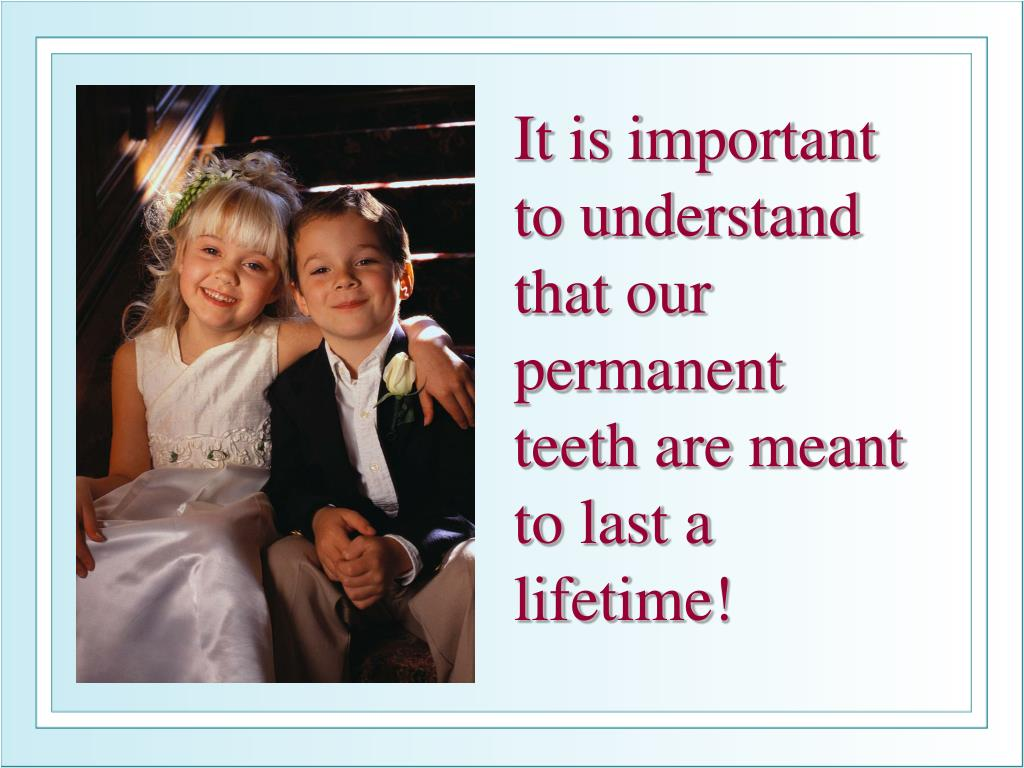 It is important to understand that our permanent teeth are meant to last a lifetime!