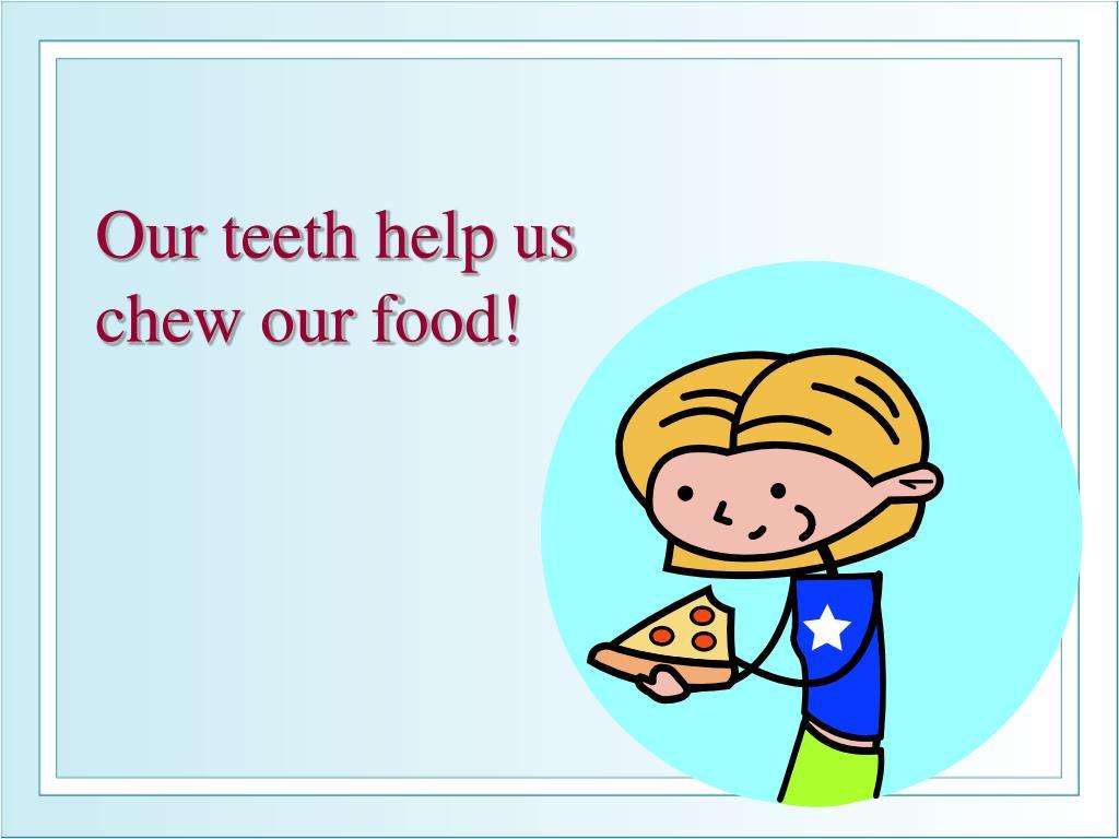Our teeth help us
