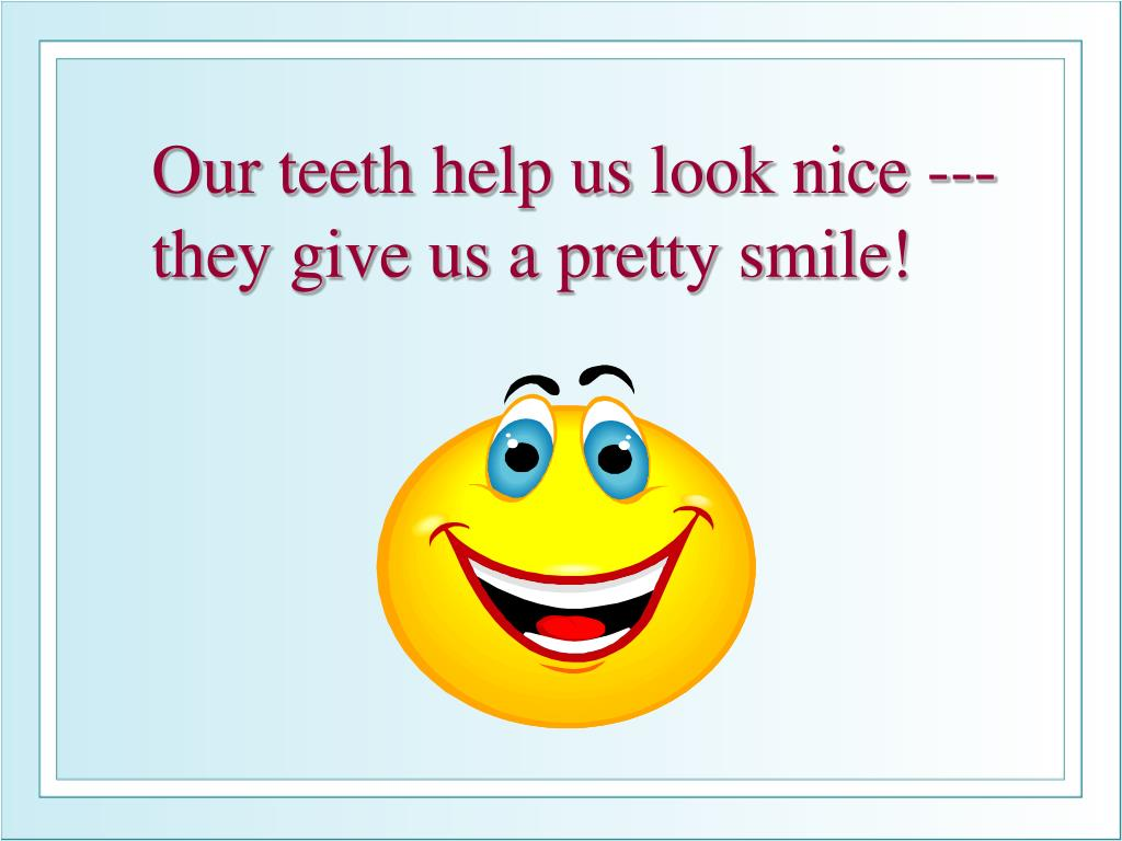 Our teeth help us look nice --- they give us a pretty smile!