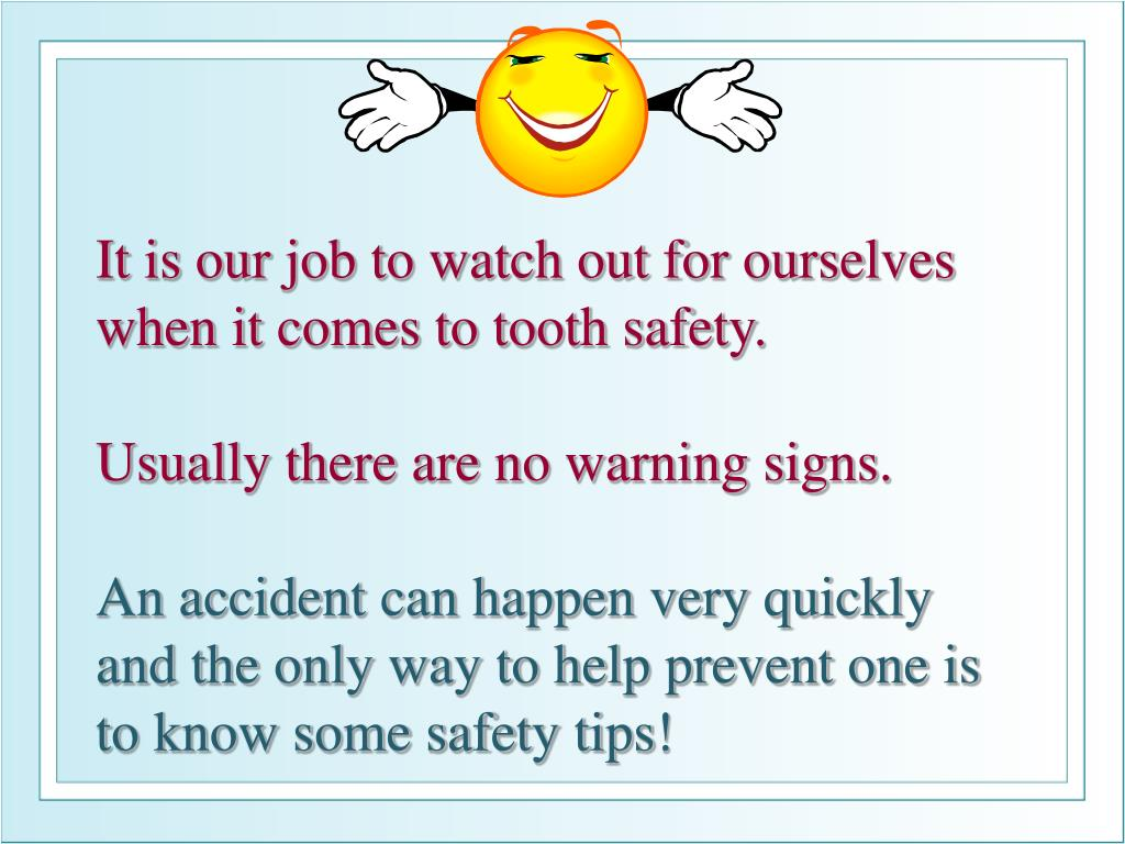 It is our job to watch out for ourselves when it comes to tooth safety.