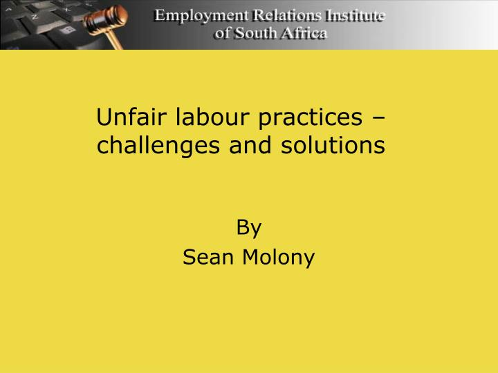 Unfair labour practices challenges and solutions