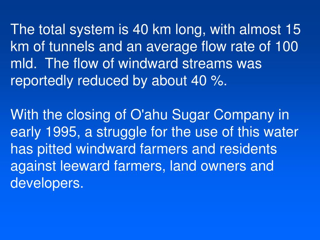 The total system is 40 km long, with almost 15 km of tunnels and an average flow rate of 100 mld.  The flow of windward streams was reportedly reduced by about 40 %.
