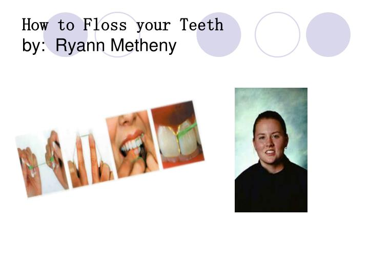 How to floss your teeth by ryann metheny