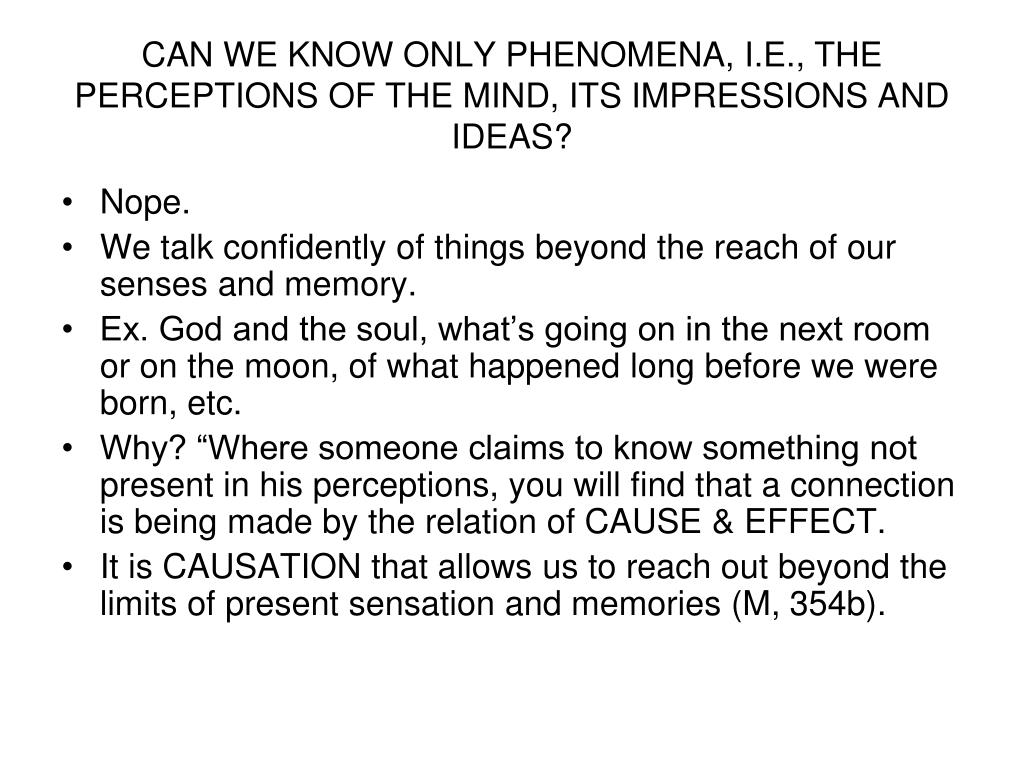 CAN WE KNOW ONLY PHENOMENA, I.E., THE PERCEPTIONS OF THE MIND, ITS IMPRESSIONS AND IDEAS?