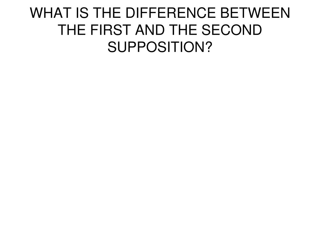 WHAT IS THE DIFFERENCE BETWEEN THE FIRST AND THE SECOND SUPPOSITION?