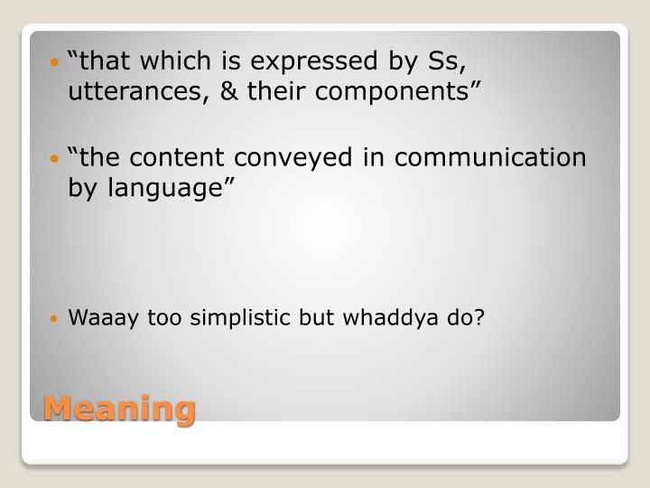 """""""that which is expressed by Ss, utterances, & their components"""""""