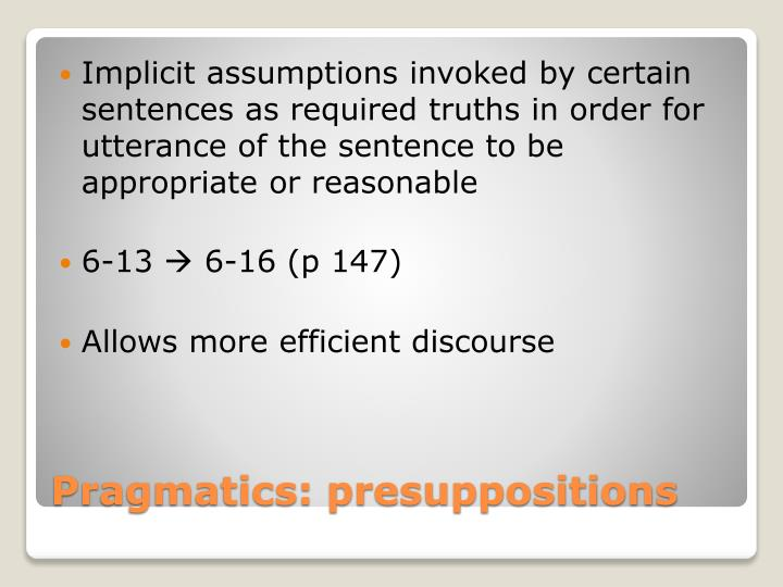Implicit assumptions invoked by certain sentences as required truths in order for utterance of the sentence to be appropriate or reasonable