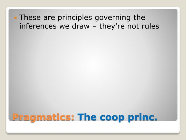 These are principles governing the inferences we draw – they're not rules
