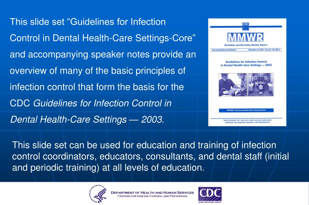 """This slide set """"Guidelines for Infection Control in Dental Health-Care Settings-Core"""" and accompanying speaker notes provide an overview of many of the basic principles of infection control that form the basis for the CDC"""