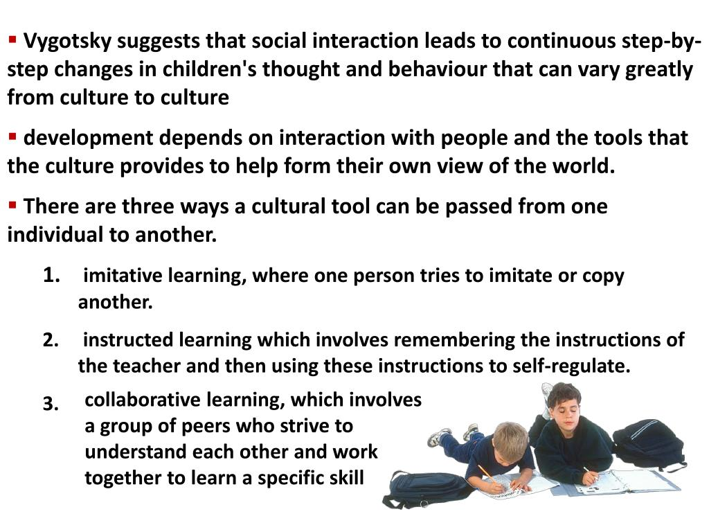 Vygotsky suggests that social interaction leads to continuous step-by-step changes in children's thought and behaviour that can vary greatly from culture to culture