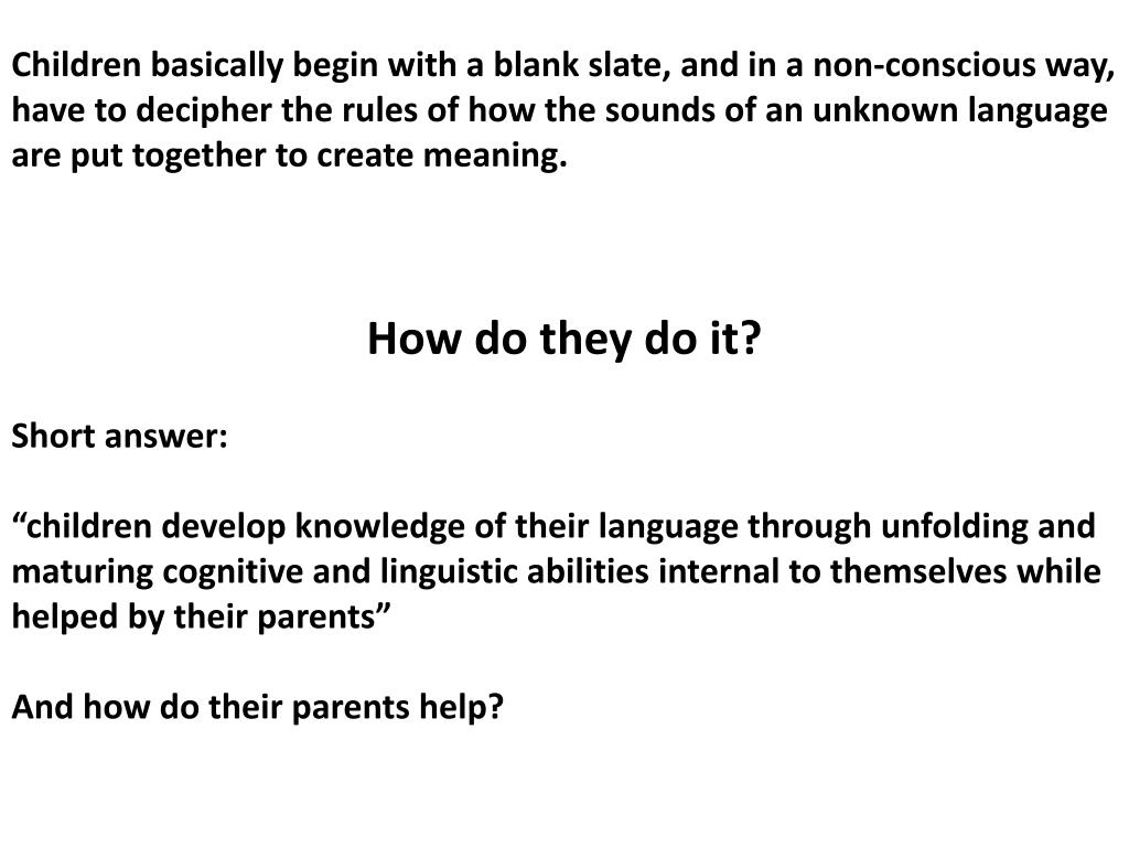 Children basically begin with a blank slate, and in a non-conscious way, have to decipher the rules of how the sounds of an unknown language are put together to create meaning.