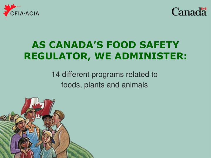 AS CANADA'S FOOD SAFETY REGULATOR, WE ADMINISTER: