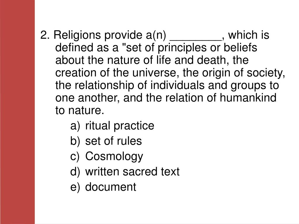 """2. Religions provide a(n) ________, which is defined as a """"set of principles or beliefs about the nature of life and death, the creation of the universe, the origin of society, the relationship of individuals and groups to one another, and the relation of humankind to nature."""