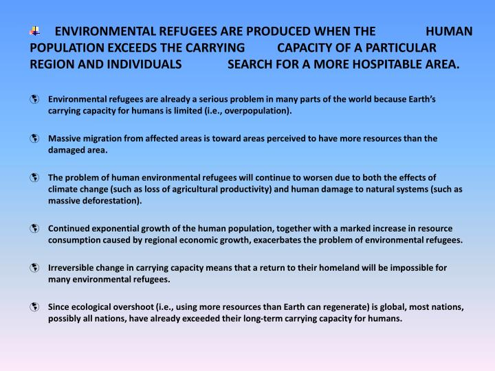 ENVIRONMENTAL REFUGEES ARE PRODUCED WHEN THE HUMAN POPULATION EXCEEDS THE CARRYING CAPACITY OF A PARTICULAR REGION AND INDIVIDUALS SEARCH FOR A MORE HOSPITABLE AREA.