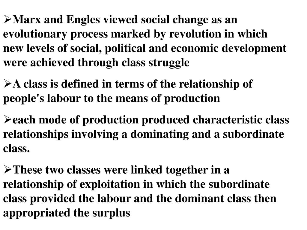 Marx and Engles viewed social change as an evolutionary process marked by revolution in which new levels of social, political and economic development were achieved through class struggle