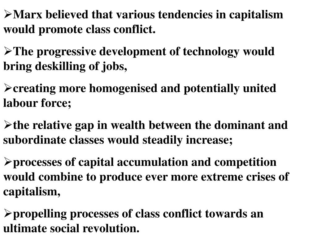 Marx believed that various tendencies in capitalism would promote class conflict.