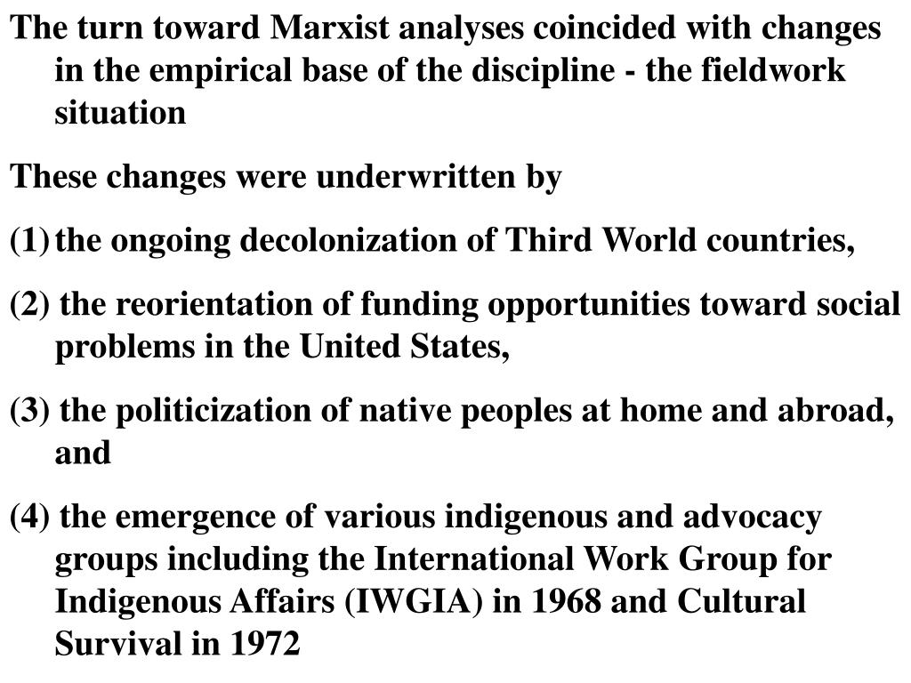 The turn toward Marxist analyses coincided with changes in the empirical base of the discipline - the fieldwork situation