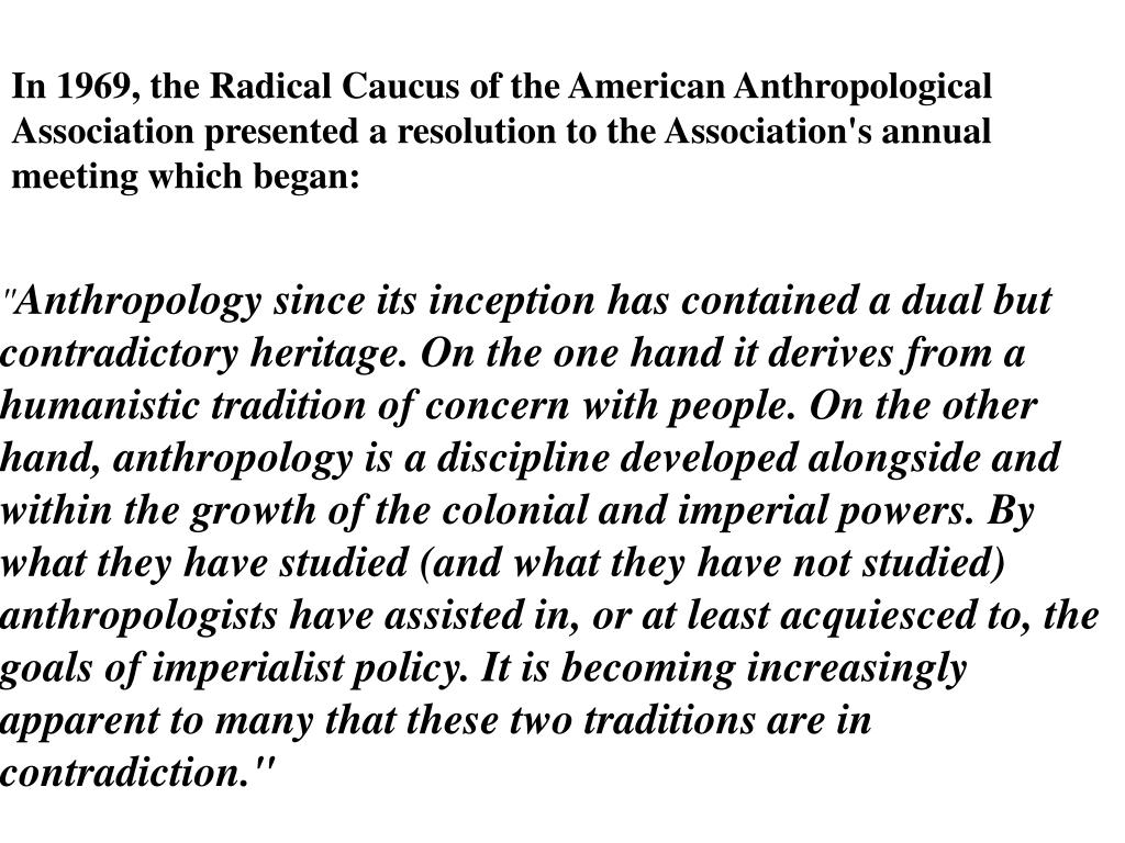 In 1969, the Radical Caucus of the American Anthropological Association presented a resolution to the Association's annual meeting which began: