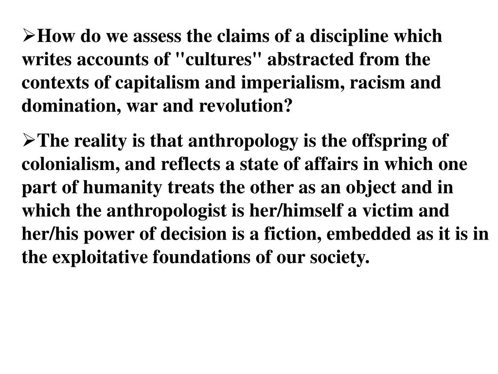 "How do we assess the claims of a discipline which writes accounts of ""cultures"" abstracted from the contexts of capitalism and imperialism, racism and domination, war and revolution?"