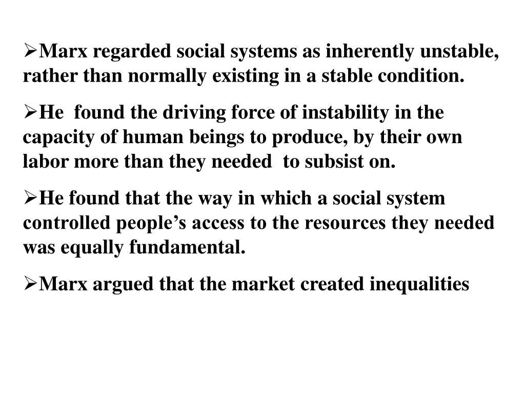 Marx regarded social systems as inherently unstable, rather than normally existing in a stable condition.