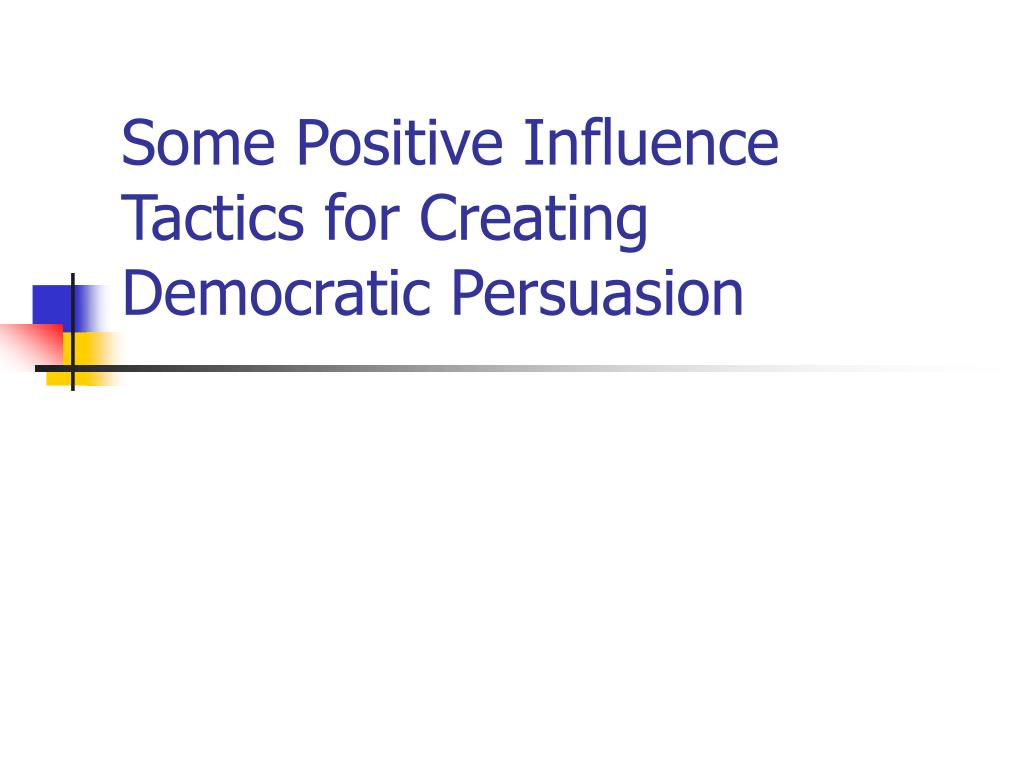 Some Positive Influence Tactics for Creating Democratic Persuasion