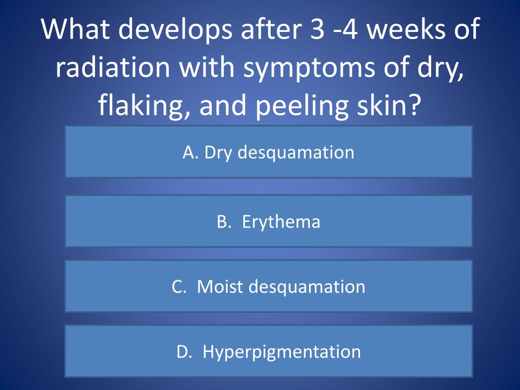 What develops after 3 -4 weeks of radiation with symptoms of dry, flaking, and peeling skin?