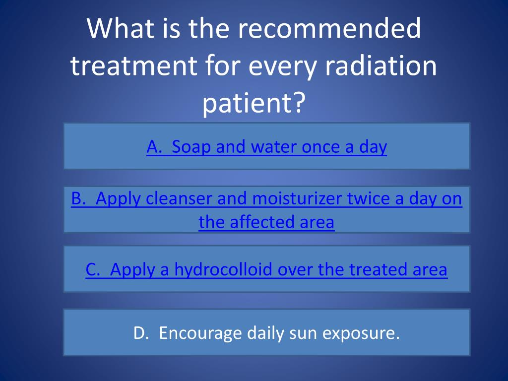 What is the recommended treatment for every radiation patient?