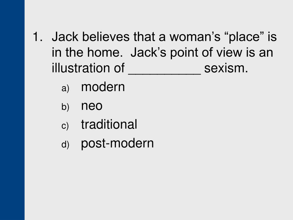"1. 	Jack believes that a woman's ""place"" is in the home.  Jack's point of view is an illustration of __________ sexism."