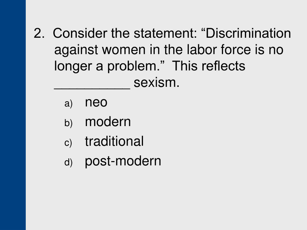 "2.  Consider the statement: ""Discrimination against women in the labor force is no longer a problem.""  This reflects __________ sexism."