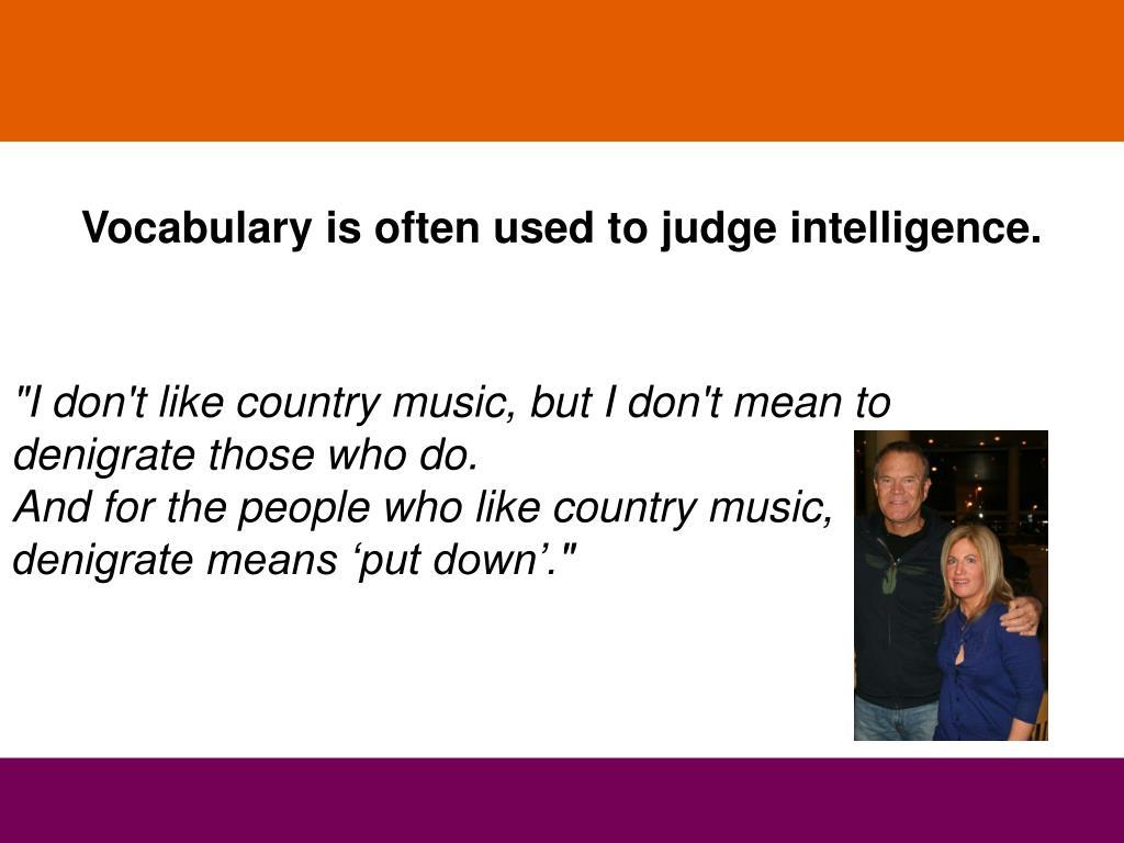 Vocabulary is often used to judge intelligence.