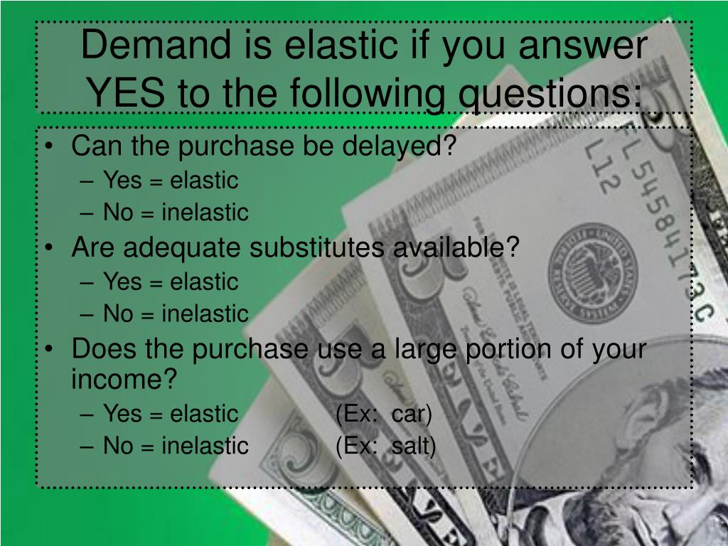 Demand is elastic if you answer YES to the following questions: