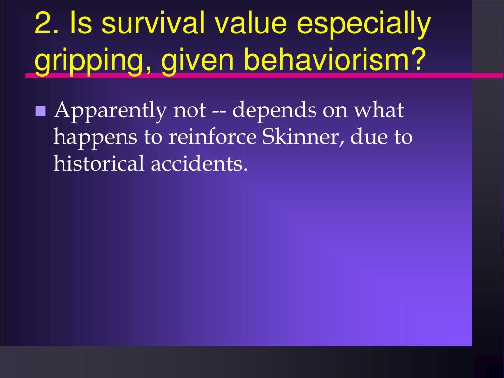 2. Is survival value especially gripping, given behaviorism?
