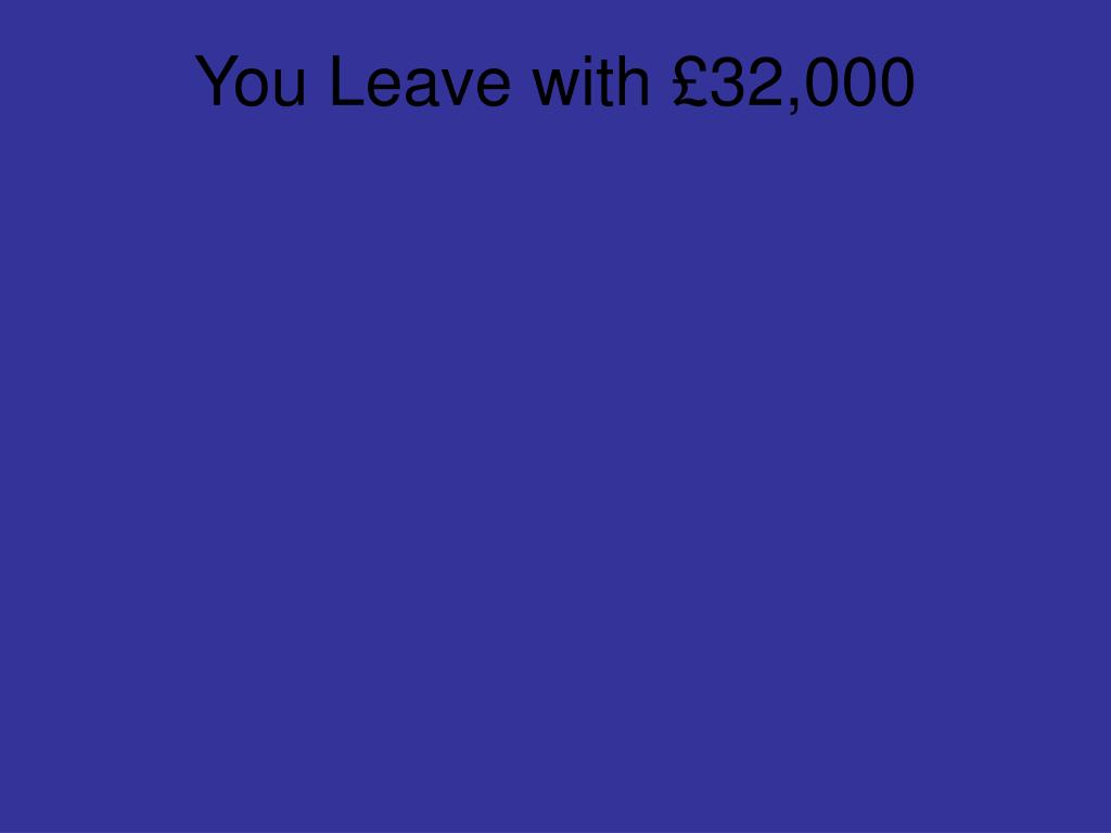 You Leave with £32,000
