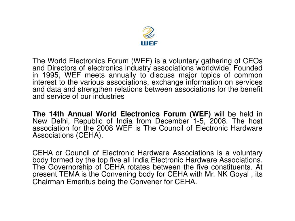 The World Electronics Forum (WEF) is a voluntary gathering of CEOs and Directors of electronics industry associations worldwide. Founded in 1995, WEF meets annually to discuss major topics of common interest to the various associations, exchange information on services and data and strengthen relations between associations for the benefit and service of our industries