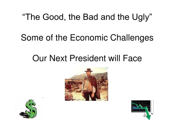 The good the bad and the ugly some of the economic challenges our next president will face