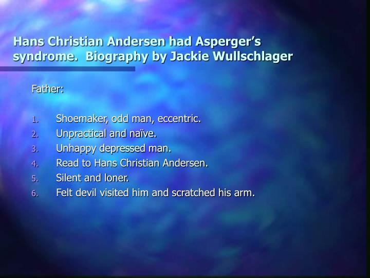Hans Christian Andersen had Asperger's syndrome.  Biography by Jackie Wullschlager